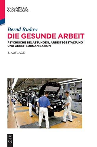 Die gesunde Arbeit: Psychische Belastungen, Arbeitsgestaltung und Arbeitsorganisation