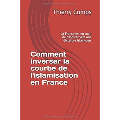 Comment inverser la courbe de l'islamisation en France: La France est en train de basculer vers une dictature islamique.