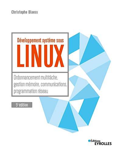 Développement système sous Linux: Ordonnancement multitâche, gestion mémoire, communications, programmation réseau par Christophe Blaess