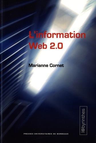 L'information Web 2.0 : agrégateurs, blogs, réseaux sociaux, sites d'information et interfaces participatives / Marianne Cornet.- Pessac : Presses universitaires de Bordeaux , DL 2016, cop. 2016