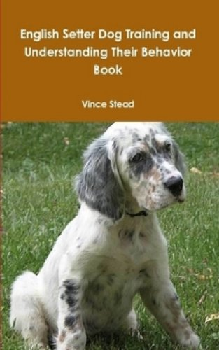 English Setter Dog Training and Understanding Their Behavior Book (English Edition)
