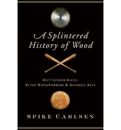 { A SPLINTERED HISTORY OF WOOD: BELT SANDER RACES, BLIND WOODWORKERS, AND BASEBALL BATS } By Carlsen, Spike ( Author ) [ Sep - 2008 ] [ Hardcover ]