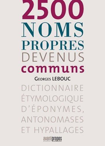 2500 noms propres devenus communs : Dictionnaire étymologique d'éponymes, antonomases et hypallages de Georges Lebouc (18 mars 2011) Broché