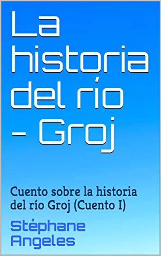La historia del río - Groj: Cuento sobre la historia del río Groj (Cuento I) por Stéphane Angeles
