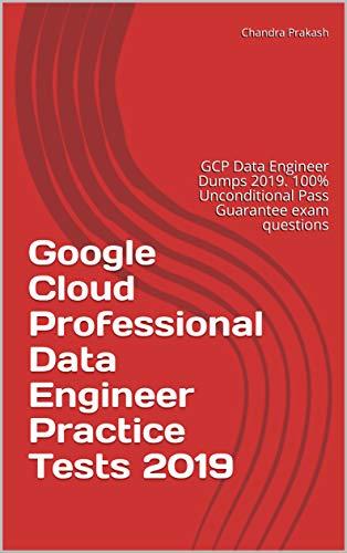 Google Cloud Professional Data Engineer Practice Tests 2019: GCP Data  Engineer Dumps 2019  100% Unconditional Pass Guarantee exam questions  (English