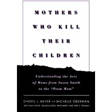 """Mothers Who Kill Their Children: Understanding the Acts of Moms from Susan Smith to the """"Prom Mom"""": Inside the Minds of Moms from Susan Smith to the """"Prom Mom"""""""