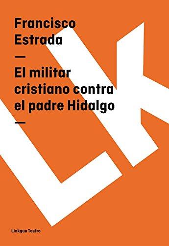 El militar cristiano contra el padre Hidalgo (Teatro) por Francisco Estrada