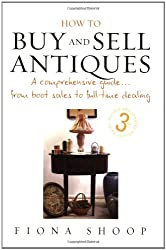 How To Buy & Sell Antiques 3e: A Comprehensive Guide...from Boot Sales to Full-time Dealing