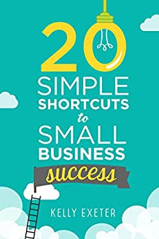 20 Simple Shortcuts to Small Business Success: Marketing, Mindset, Money and Productivity Tips to Help You Run Your Business Better by [Exeter, Kelly]