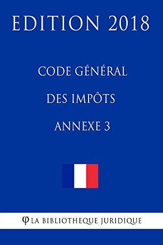 Code général des impôts, annexe 3: Edition 2018 par La Bibliothèque Juridique