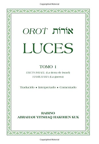 Orot luces: TOMO 1 ERETS ISRAEL (La tierra de Israel) HAMILHAMA (La guerra) Traducido ? Interpretado ? Comentado: Volume 1 por Rab. Abraham Yitshaq Kuk