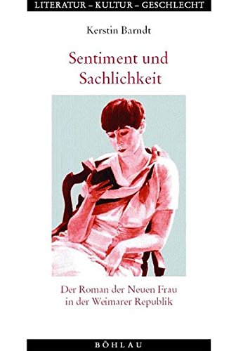 Sentiment und Sachlichkeit: Der Roman der Neuen Frau in der Weimarer Republik (Literatur - Kultur - Geschlecht)