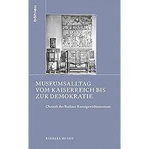 Museumsalltag vom Kaiserreich bis zur Demokratie: Chronik des Berliner Kunstgewerbemuseums (Schriften zur Geschichte der Berliner Museen)
