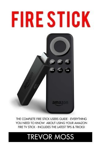 lete Fire Stick Users Guide - Everything You Need To Know About Using Your Amazon Fire TV Stick - Includes The Latest Tips & Tricks! (Amazon Fire TV Stick User Guide, Streaming) by Trevor Moss (2015-11-29) ()