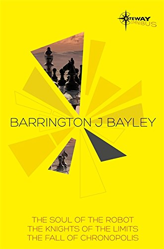 Barrington Bayley SF Gateway Omnibus: The Soul of the Robot, The Knights of the Limits, The Fall of Chronopolis (SF Gateway Omnibuses)