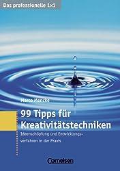 Das professionelle 1 x 1: 99 Tipps für Kreativitätstechniken: Ideenschöpfung und Entwicklungsverfahren in der Praxis