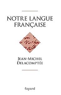 Notre langue française par Jean-Michel Delacomptée