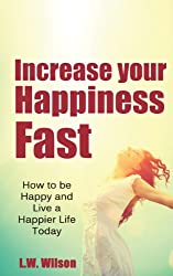 Increase your Happiness Fast - How to be Happy and Live a Happier Life Today (how to be happy, how to be happier, how to be happy all the time, how to ... happiness, happy, happy for no reason)