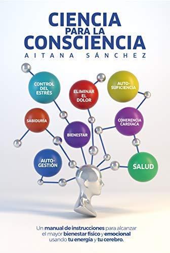 Ciencia para la Consciencia: Manual para revertir el dolor, la enfermedad y el sufrimiento usando tu Consciencia y tu cerebro.