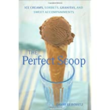The Perfect Scoop: Ice Creams, Sorbets, Granitas, and Sweet Accompaniments: Ice Creams, Sorbets, Granitas, and Sweet Accessories