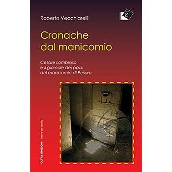Cronache Dal Manicomio. Cesare Lombroso E Il Giornale Dei Pazzi Del Manicomio Di Pesaro