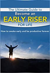The Ultimate Guide To Become An Early Riser For Life: How To Awake Early And Be Productive Forever (Awake Early, Habit, Productivity) (English Edition)