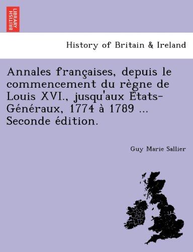 Annales Franc Aises, Depuis Le Commencement Du Re Gne de Louis XVI., Jusqu'aux E Tats-GE Ne Raux, 1774 a 1789 ... Seconde E Dition. par Guy Marie Sallier