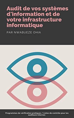 Audit de vos systèmes d'information et de votre infrastructure informatique: Programmes de vérification pratiques/Listes de contrôle pour les auditeurs internes par Nwabueze Ohia