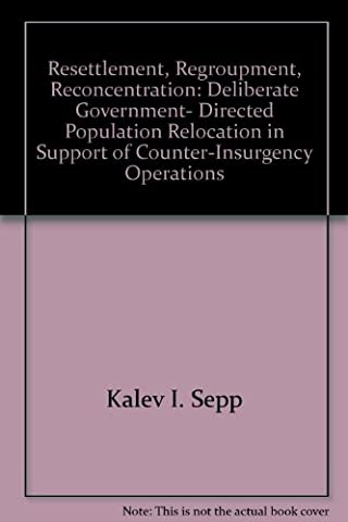 Resettlement, Regroupment, Reconcentration: Deliberate Government- Directed Population Relocation in Support of Counter-Insurgency Operations