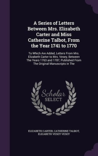 A Series of Letters Between Mrs. Elizabeth Carter and Miss Catherine Talbot, From the Year 1741 to 1770: To Which Are Added, Letters From Mrs. ... From The Original Manuscripts in The