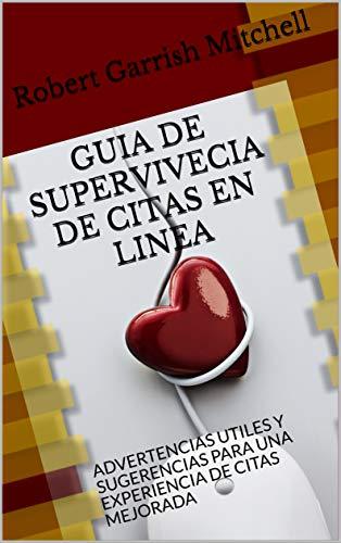 GUIA DE SUPERVIVECIA DE CITAS EN LINEA: ADVERTENCIAS UTILES Y SUGERENCIAS PARA UNA EXPERIENCIA DE CITAS MEJORADA por Robert Garrish Mitchell