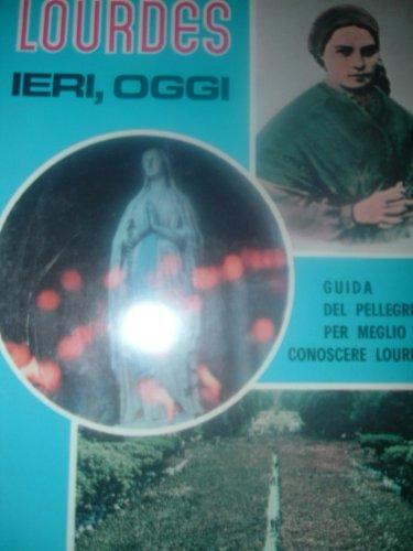 LOURDES IERI ,OGGI. GUIDA DEL PELLEGRINO PER MEGLIO CONOSCERE LOURDES