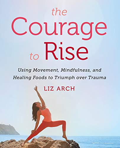 The Courage To Rise: Using Movement, Mindfulness, & Healing Foods To Triumph Over Trauma