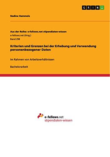 Kriterien und Grenzen bei der Erhebung und Verwendung personenbezogener Daten: Im Rahmen von Arbeitsverhältnissen (Aus der Reihe: e-fellows.net stipendiaten-wissen)