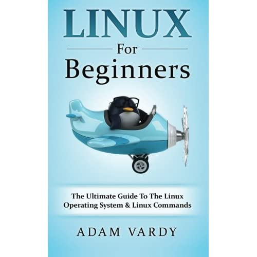 Linux For Beginners: The Ultimate Guide To The Linux Operating System & Linux by Adam Vardy (2016-05-16)
