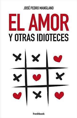 El amor y otras idioteces por José Pedro Manglano
