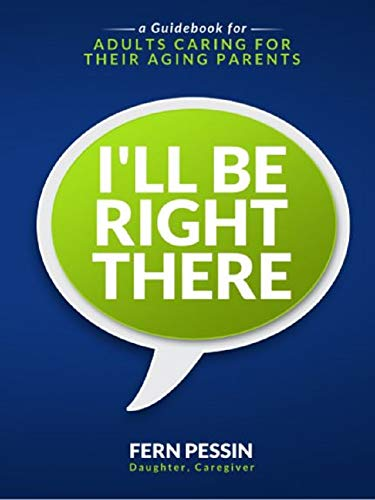 I'll Be Right There: A Guidebook for Adults Caring for Their Aging Parents (English Edition)
