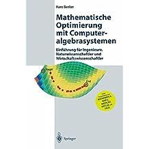 Mathematische Optimierung mit Computeralgebrasystemen: Einführung für Ingenieure, Naturwissenschaflter und Wirtschaftswissenschaftler unter Anwendung von MATHEMATICA, MAPLE, MATHCAD, MATLAB und EXCEL