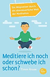 Meditiere ich noch oder schwebe ich schon?: Ein Wegweiser durch die abenteuerliche Welt der Meditation