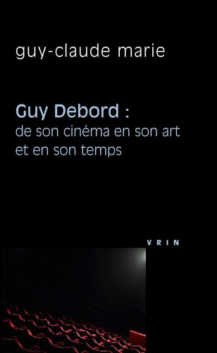 Guy Debord : de son cinma en son art et en son temps