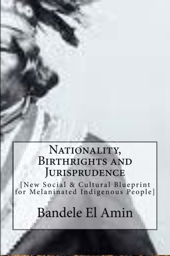 Nationality, Birthrights and Jurisprudence: New Social & Cultural Blueprint for Melaninated Indigenous People by Bandele El Amin (2014-04-17)