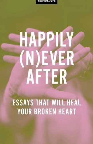 happily-never-after-essays-that-will-heal-your-broken-heart-by-thought-catalog-2016-05-21