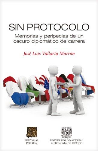 Sin protocolo: Memorias y peripecias de un oscuro diplomático de carrera (Biblioteca Jurídica Porrúa) por José Luis Vallarta Marrón