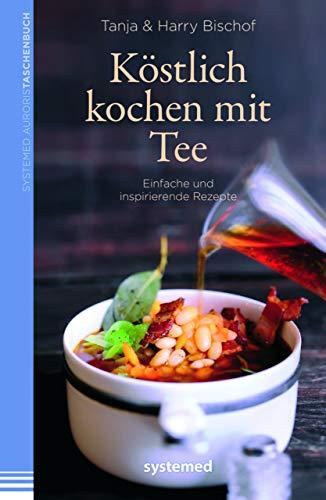 Köstlich kochen mit Tee: Einfache und inspirierende Rezepte