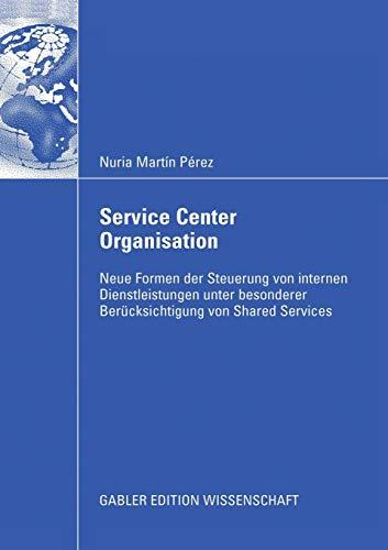Service Center Organisation: Neue Formen der Steuerung von Internen Dienstleistungseinheiten unter Besonderer Berücksichtigung von Shared Services (German Edition)