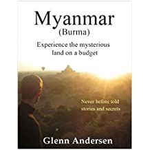 Myanmar ( Burma ) Experience the mysterious land on a Budget: Myanmar Travel Guide : Never Before Told Stories and Secrets (English Edition)