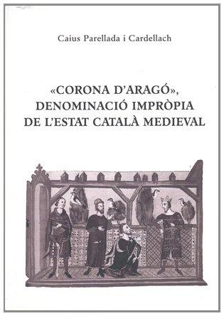 «Corona D'Aragó», Denominació Impròpia de L'Estat Català Medieval (Obra vària) por Caius Parellada I Cardellach