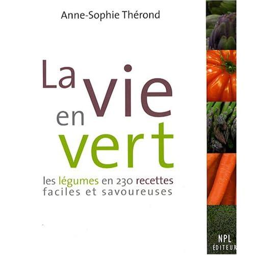 La vie en vert : Les légumes en 230 recettes faciles et savoureuses