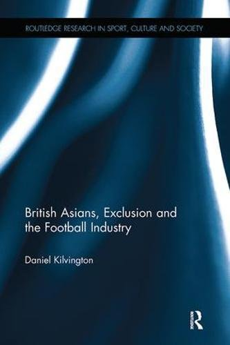 British Asians, Exclusion and the Football Industry (Routledge Research in Sport, Culture and Society)