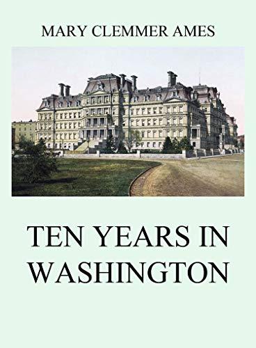 Ten Years In Washington (English Edition)